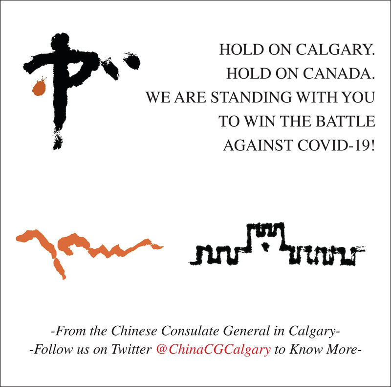 HOLD ON CALGARY.HOLD ON CANADA.WE ARE STANDING WITH YOUTO WIN THE BATTLEAGAINST COVID-19!-From the Chinese Consulate General in Calgary--Follow us on Twitter @ChinaCGCalgary to Know More- HOLD ON CALGARY. HOLD ON CANADA. WE ARE STANDING WITH YOU TO WIN THE BATTLE AGAINST COVID-19! -From the Chinese Consulate General in Calgary- -Follow us on Twitter @ChinaCGCalgary to Know More-