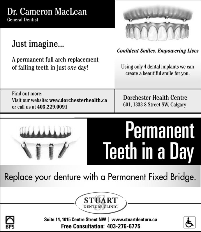 Dr. Cameron MacLeanGeneral DentistJust imagine..Confident Smiles. Empowering LivesA permanent full arch replacementof failing teeth in just one day!Using only 4 dental implants we cancreate a beautiful smile for you.Find out more:Dorchester Health Centre601, 1333 8 Street SW, CalgaryVisit our website: www.dorchesterhealth.caor call us at 403.229.0091PermanentTeeth in a DayReplace your denture with a Permanent Fixed Bridge.STUARTDENTURE CLINICSuite 14, 1015 Centre Street NW   www.stuartdenture.caFree Consultation: 403-276-6775BPS Dr. Cameron MacLean General Dentist Just imagine.. Confident Smiles. Empowering Lives A permanent full arch replacement of failing teeth in just one day! Using only 4 dental implants we can create a beautiful smile for you. Find out more: Dorchester Health Centre 601, 1333 8 Street SW, Calgary Visit our website: www.dorchesterhealth.ca or call us at 403.229.0091 Permanent Teeth in a Day Replace your denture with a Permanent Fixed Bridge. STUART DENTURE CLINIC Suite 14, 1015 Centre Street NW   www.stuartdenture.ca Free Consultation: 403-276-6775 BPS
