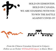 HOLD ON EDMONTON.HOLD ON CANADA.WE ARE STANDING WITH YOUTO WIN THE BATTLEAGAINST COVID-19!-From the Chinese Consulate General in Calgary--Follow us on Twitter @ChinaCGCalgary to Know More- HOLD ON EDMONTON. HOLD ON CANADA. WE ARE STANDING WITH YOU TO WIN THE BATTLE AGAINST COVID-19! -From the Chinese Consulate General in Calgary- -Follow us on Twitter @ChinaCGCalgary to Know More-
