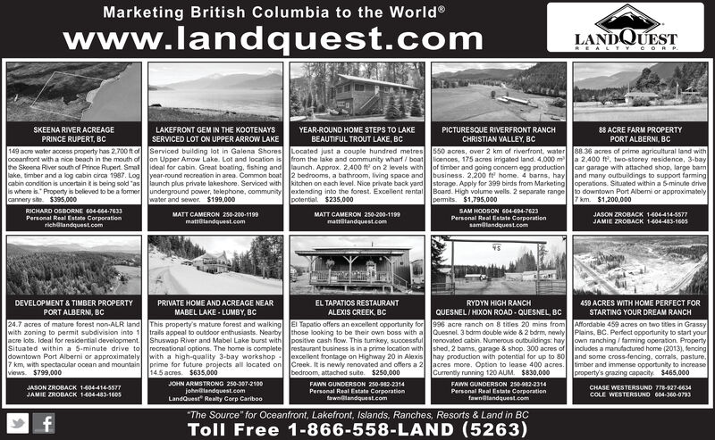 """Marketing British Columbia to the Worldwww.landquest.comLANDQUESTREAL TYCO RP.SKEENA RIVER ACREAGEPRINCE RUPERT, BcLAKEFRONT GEM IN THE KOOTENAYSYEAR-ROUND HOME STEPS TO LAKEPICTURESQUE RIVERFRONT RANCH88 ACRE FARM PROPERTYSERVICED LOT ON UPPER ARROW LAKEBEAUTIFUL TROUT LAKE, BCCHRISTIAN VALLEY, BCPORT ALBERNI, BC149 acre water access property has 2,700 ft of Serviced building lot in Galena Shores Located just a couple hundred metres 550 acres, over 2 km of riverfront, water 88.36 acres of prime agricultural land withoceanfront with a nice beach in the mouth of on Upper Arow Lake. Lot and location is from the lake and community wharf / boat licences, 175 acres irrigated land. 4.000 m a 2,400 f, two-storey residence, 3-baythe Skeena River south of Prince Rupert. Smal ideal for cabin. Great boating, fishing and launch. Approx. 2,400 fe on 2 levels with Jof timber and going concem egg production car garage with attached shop. large barnlake, timber and a log cabin circa 1987. Log lyear-round recreation in area. Common boat 2 bedrooms, a bathroom, living space and business. 2,200 ft home. 4 barns, hay Jand many outbuildings to support farmingcabin condition is uncertain k is being sold """"as launch plus private lakeshore. Serviced with kitchen on each level. Nice private back yard storage. Apply for 399 birds from Marketing Joperations. Situated within a 5-minute driveis where is."""" Property is beleved to be a former underground power, telephone, community extending into the forest. Excellent rental Board. High volume wells. 2 separate range to downtown Port Alberni or approximatelycannery site. $395,000water and sewer. $199,000potential. $235,000permits. $1,795,0007 km. $1,200,000SAM HODSON 604-694-7623Personal Real Estate Corporationsamalandquest.comRICHARD OSBORNE 604-664-7633MATT CAMERON 250-200-1199MATT CAMERON 250-200-1199JASON ZROBACK 1-604-414-5577Personal Real Estate Corporationrichalandquest.commattolandquest.commattilandquest.comJAMIE ZROBACK 1404-483-1605DEVELO"""