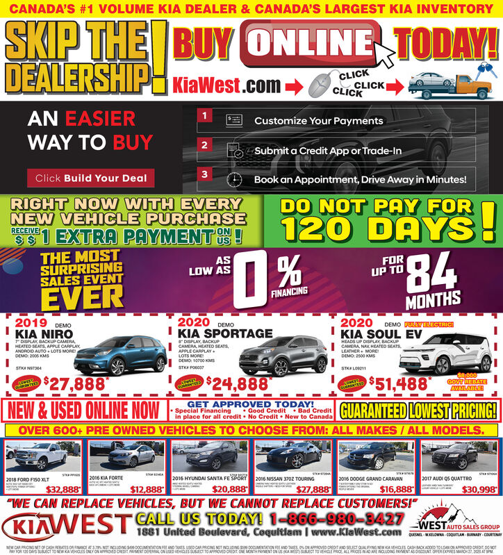"CANADA'S #1 VOLUME KIA DEALER & CANADA'S LARGEST KIA INVENTORYSKIP THE BUY ONLINE TODAY!DEALERSHIPH KiaWest.com uuCKCLICKCLICKCLICKAN EASIERWAY TO BUYCustomize Your PaymentsO Submit a Credit App or Trade-In3Click Build Your DealBook an Appointment, Drive Away in Minutes!RIGHT NO W WITH EVERYNEW VEHICLE PURCHASESSI EXTRA PAYMENTUS!DO NOT PAY FOR120 DAYS!RECEIVETHE MOSTSURPRISINGSALES EVENT84FORUP TOASLOW ASEVERFINANCINGMONTHS2019KIA NIRO2020I KIA SPORTAGE2020KIA SOUL EVDEMODEMODEMO FULLYELECTRICI* DISPLAY, BACKUP CAMERA.HEATED SEATS, APPLE CARPLAY,ANDROID AUTO- LOTS MOREDEMO: 2005 KMsDISPLAY, BACKUPCAMERA HEATED SEATS,APPLE CARPLAY.LOTS MOREDEMO: 10700 KMSHEADS UP DISPLAY, BACKUPCAMERA, NAV. HEATEO SEATSLEATHER. MOREDEMO 2500 KOMSSTKI NST34STKI POBO37STKA LO11$27,888$24,888$51,488$8;000GOVT REBATEAVAILABLENEW&USED ONLINE NOWGET APPROVED TODAY!Special Financingin place for all credit  No Credit  New to CanadaGUARANTEED LOWEST PRICING! Good Credit  Bad CreditOVER 600+ PRE OWNED VEHICLES TO CHOOSE FROM: ALL MAKES / ALL MODELS.STESTE2016 NISSAN 370Z TOURINGSTER2018 FORD FIS0 XLT2016 KIA FORTE2016 HYUNDAI SANTA FE SPORT2016 DODGE GRAND CARAVAN2017 AUDI 05 QUATTRO$20,888$16,888""WE CAN REPLACE VEHICLES, BUT WE CANNOT REPLACE CUSTOMERS!""CALL US TODAY! 1-866-980-8427$32,888$12,888$27,888$30,998WESTAAUTO SALES GROUP1881 United Boulevard, Coquitlam I www.KlaWest.com MAOWNA COouTAM. BUINAY CoIMEW CAR PRICING NET OF CASH RERATES OR FIANCE AT 3 NOT INCLUDING SA DOCUMENTATON FEE AND TES USED CAR PRICNG MT N LDING S9s DOCUMENTANON FEE AND TAES ON ON APOROVED CREDIT AND SELECT QUALFYNG NEW CAVECIS CASH BACK ADDED TOLOAN ON APPROVD CREDIT DO MOTPAY TOR 120 DRS SUECT 10 NEW KA VEHOES ONLY ON APPROMD OREDIT PRIMENT DEERRAL ON USD VEHaIs StcI TO APPROVED CREDIT ONE MONTH PAMENT ON US CA WEST) SUECT To VHCLE PRICE, ALL PRICES INAD ARE INCLUDING PRYMENT AS DscOUNT OFPERXPRES MARDI27, 200 AT SPM CANADA'S #1 VOLUME KIA DEALER & CANADA'S LARGEST KIA INVENTORY SKIP THE BUY ONLINE TODAY! DEALERSHIPH KiaWest.com uuCK CLICK CLICK CLICK AN EASIER WAY TO BUY Customize Your Payments O Submit a Credit App or Trade-In 3 Click Build Your Deal Book an Appointment, Drive Away in Minutes! RIGHT NO W WITH EVERY NEW VEHICLE PURCHASE SSI EXTRA PAYMENTUS! DO NOT PAY FOR 120 DAYS! RECEIVE THE MOST SURPRISING SALES EVENT 84 FOR UP TO AS LOW AS EVER FINANCING MONTHS 2019 KIA NIRO 2020 I KIA SPORTAGE 2020 KIA SOUL EV DEMO DEMO DEMO FULLYELECTRICI * DISPLAY, BACKUP CAMERA. HEATED SEATS, APPLE CARPLAY, ANDROID AUTO- LOTS MORE DEMO: 2005 KMs DISPLAY, BACKUP CAMERA HEATED SEATS, APPLE CARPLAY. LOTS MORE DEMO: 10700 KMS HEADS UP DISPLAY, BACKUP CAMERA, NAV. HEATEO SEATS LEATHER. MORE DEMO 2500 KOMS STKI NST34 STKI POBO37 STKA LO11 $27,888 $24,888 $51,488 $8;000 GOVT REBATE AVAILABLE NEW&USED ONLINE NOW GET APPROVED TODAY! Special Financing in place for all credit  No Credit  New to Canada GUARANTEED LOWEST PRICING!  Good Credit  Bad Credit OVER 600+ PRE OWNED VEHICLES TO CHOOSE FROM: ALL MAKES / ALL MODELS. STE STE 2016 NISSAN 370Z TOURING STER 2018 FORD FIS0 XLT 2016 KIA FORTE 2016 HYUNDAI SANTA FE SPORT 2016 DODGE GRAND CARAVAN 2017 AUDI 05 QUATTRO $20,888 $16,888 ""WE CAN REPLACE VEHICLES, BUT WE CANNOT REPLACE CUSTOMERS!"" CALL US TODAY! 1-866-980-8427 $32,888 $12,888 $27,888 $30,998 WESTA AUTO SALES GROUP 1881 United Boulevard, Coquitlam I www.KlaWest.com MAOWNA COouTAM. BUINAY CoI MEW CAR PRICING NET OF CASH RERATES OR FIANCE AT 3 NOT INCLUDING SA DOCUMENTATON FEE AND TES USED CAR PRICNG MT N LDING S9s DOCUMENTANON FEE AND TAES ON ON APOROVED CREDIT AND SELECT QUALFYNG NEW CAVECIS CASH BACK ADDED TOLOAN ON APPROVD CREDIT DO MOT PAY TOR 120 DRS SUECT 10 NEW KA VEHOES ONLY ON APPROMD OREDIT PRIMENT DEERRAL ON USD VEHaIs StcI TO APPROVED CREDIT ONE MONTH PAMENT ON US CA WEST) SUECT To VHCLE PRICE, ALL PRICES INAD ARE INCLUDING PRYMENT AS DscOUNT OFPERXPRES MARDI27, 200 AT SPM"