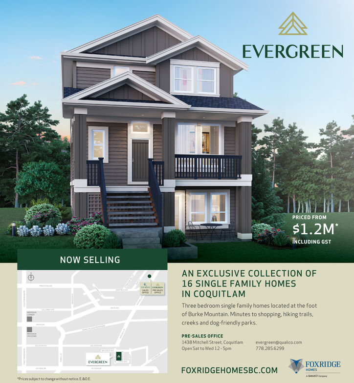 "EVERGREENPRICED FROM$1.2M*INCLUDING GSTNOW SELLINGAN EXCLUSIVE COLLECTION OF16 SINGLE FAMILY HOMESIN COQUITLAMThree bedroom single family homes located at the footof Burke Mountain. Minutes to shopping, hiking trails,creeks and dog-friendly parks.PRE-SALES OFFICE1438 Mitchell Street, Coquitlamevergreen@qualico.com778.285.6299Open Sat to Wed 12-SpmEVERGREENFOXRIDGEFOXRIDGEHOMESBC.COMHOMESAQUALCO Campory""Prices subject to change without notice. E.&0.E EVERGREEN PRICED FROM $1.2M* INCLUDING GST NOW SELLING AN EXCLUSIVE COLLECTION OF 16 SINGLE FAMILY HOMES IN COQUITLAM Three bedroom single family homes located at the foot of Burke Mountain. Minutes to shopping, hiking trails, creeks and dog-friendly parks. PRE-SALES OFFICE 1438 Mitchell Street, Coquitlam evergreen@qualico.com 778.285.6299 Open Sat to Wed 12-Spm EVERGREEN FOXRIDGE FOXRIDGEHOMESBC.COM HOMES AQUALCO Campory ""Prices subject to change without notice. E.&0.E"