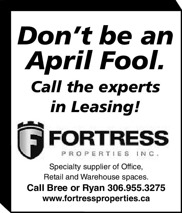 Don't be anApril Fool.Call the expertsin Leasing!FORTRESSPROPERTIES INc.Specialty supplier of Office,Retail and Warehouse spaces.Call Bree or Ryan 306.955.3275www.fortressproperties.ca Don't be an April Fool. Call the experts in Leasing! FORTRESS PROPERTIES INc. Specialty supplier of Office, Retail and Warehouse spaces. Call Bree or Ryan 306.955.3275 www.fortressproperties.ca