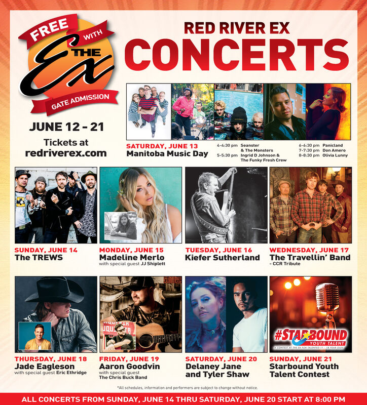 """RED RIVER EXFREEWITHCONCERTSTHEGATE ADMISSIONJUNE 12 - 21Tickets atredriverex.comSATURDAY, JUNE 13Manitoba Music Day 5-5:30 pm Ingrid D Johnson &4-4:30 pm Seanster6-6:30 pm Panictand7-7:30 pm Don Amero8-8:30 pm Olivia Lunny& The MonstersThe Funky Fresh CrewSUNDAY, JUNE 14The TREWSMONDAY, JUNE 15Madeline MerloTUESDAY, JUNE 16WEDNESDAY, JUNE 17Kiefer Sutherland The Travellin' Bandwith special guest JJ Shiplett- CCR Tribute#STAF3OUNDYOUTH TALENTTHURSDAY, JUNE 18Jade Eaglesonwith special guest Eric EthridgeFRIDAY, JUNE 19Aaron Goodvinwith special guestSATURDAY, JUNE 20Delaney Janeand Tyler ShawSUNDAY, JUNE 21Starbound YouthTalent ContestThe Chris Buck Band""""All schedules, information and performers are subject to change without notice.ALL CONCERTS FROM SUNDAY, JUNE 14 THRU SATURDAY, JUNE 20 START AT 8:00 PM RED RIVER EX FREE WITH CONCERTS THE GATE ADMISSION JUNE 12 - 21 Tickets at redriverex.com SATURDAY, JUNE 13 Manitoba Music Day 5-5:30 pm Ingrid D Johnson & 4-4:30 pm Seanster 6-6:30 pm Panictand 7-7:30 pm Don Amero 8-8:30 pm Olivia Lunny & The Monsters The Funky Fresh Crew SUNDAY, JUNE 14 The TREWS MONDAY, JUNE 15 Madeline Merlo TUESDAY, JUNE 16 WEDNESDAY, JUNE 17 Kiefer Sutherland The Travellin' Band with special guest JJ Shiplett - CCR Tribute #STAF3OUND YOUTH TALENT THURSDAY, JUNE 18 Jade Eagleson with special guest Eric Ethridge FRIDAY, JUNE 19 Aaron Goodvin with special guest SATURDAY, JUNE 20 Delaney Jane and Tyler Shaw SUNDAY, JUNE 21 Starbound Youth Talent Contest The Chris Buck Band """"All schedules, information and performers are subject to change without notice. ALL CONCERTS FROM SUNDAY, JUNE 14 THRU SATURDAY, JUNE 20 START AT 8:00 PM"""