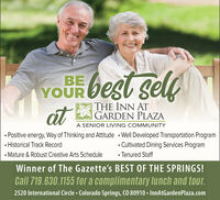best selfBEYOUcatTHE INN ATGARDEN PLAZAA SENIOR LIVING COMMUNITY Positive energy, Way of Thinking and Attitude · Well Developed Transportation Program Historical Track Record Mature & Robust Creative Arts Schedule Cultivated Dining Services Program Tenured StaffWinner of The Gazette's BEST OF THE SPRINGS!Call 719.630.1155 for a complimentary lunch and tour.2520 International Circle  Colorado Springs, CO 80910  InnAtGardenPlaza.com best self BE YOU cat THE INN AT GARDEN PLAZA A SENIOR LIVING COMMUNITY  Positive energy, Way of Thinking and Attitude · Well Developed Transportation Program  Historical Track Record  Mature & Robust Creative Arts Schedule  Cultivated Dining Services Program  Tenured Staff Winner of The Gazette's BEST OF THE SPRINGS! Call 719.630.1155 for a complimentary lunch and tour. 2520 International Circle  Colorado Springs, CO 80910  InnAtGardenPlaza.com