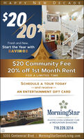 HA P PY NEW DE CADE$2020%Fresh and New,Start the Year withSAVINGS$20 Community Fee20% off 1st Month RentFOR A LIMITED TIMESCHEDULE A TOUR TODAY-and receive-AN ENTERTAINMENT GIFT CARDMorningStarASSISTED LIVING & MEMORY CAREat MOUNTAIN SHADOWS719.220.32145355 Centennial Blvd I MorningStarSeniorLiving.com HA P PY NEW DE CADE $20 20% Fresh and New, Start the Year with SAVINGS $20 Community Fee 20% off 1st Month Rent FOR A LIMITED TIME SCHEDULE A TOUR TODAY -and receive- AN ENTERTAINMENT GIFT CARD MorningStar ASSISTED LIVING & MEMORY CARE at MOUNTAIN SHADOWS 719.220.3214 5355 Centennial Blvd I MorningStarSeniorLiving.com