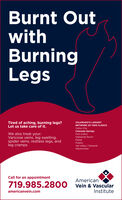 Burnt OutwithBurningLegsTired of aching, burning legs?Let us take care of it.COLORADO'S LARGESTNETWORK OF VEIN CLINICS:Cañon CityColorado SpringsWe also treat your:Varicose veins, leg swelling,spider veins, restless legs, andleg crampsFort CollinsHighlands RanchParkerPuebloVail Valley / EdwardsWestminsterCall for an appointmentAmerican719.985.2800 Vein & Vascularamericanvein.comInstitute Burnt Out with Burning Legs Tired of aching, burning legs? Let us take care of it. COLORADO'S LARGEST NETWORK OF VEIN CLINICS: Cañon City Colorado Springs We also treat your: Varicose veins, leg swelling, spider veins, restless legs, and leg cramps Fort Collins Highlands Ranch Parker Pueblo Vail Valley / Edwards Westminster Call for an appointment American 719.985.2800 Vein & Vascular americanvein.com Institute