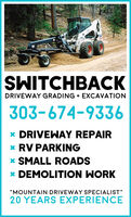 "SWITCHBACKDRIVEWAY GRADING + EXCAVATION303-674-9336* DRIVEWAY REPAIR* RV PARKING* SMALL ROADS* DEMOLITION WORK""MOUNTAIN DRIVEWAY SPECIALIST""20 YEARS EXPERIENCE SWITCHBACK DRIVEWAY GRADING + EXCAVATION 303-674-9336 * DRIVEWAY REPAIR * RV PARKING * SMALL ROADS * DEMOLITION WORK ""MOUNTAIN DRIVEWAY SPECIALIST"" 20 YEARS EXPERIENCE"