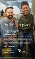 There's no placelike hope.BECOME A CASA.Children in foster care who have a CASA volunteer aremore likely to succeed in school and adjust to change.And they're half as likely to re-enter foster care later. Asa volunteer, you can make all the difference for a childwho has experienced abuse or neglect in the PikesPeak Region. Get involved, and change a child's story.www.CASAPPR.ORGCHANGE ACASAA Court Asood pecial AdvicntesCHILD'S STORY.FOR CHILDRENCASA OF THE PIKES PEAK REGION There's no place like hope. BECOME A CASA. Children in foster care who have a CASA volunteer are more likely to succeed in school and adjust to change. And they're half as likely to re-enter foster care later. As a volunteer, you can make all the difference for a child who has experienced abuse or neglect in the Pikes Peak Region. Get involved, and change a child's story. www.CASAPPR.ORG CHANGE A CASA A Court Asood pecial Advicntes CHILD'S STORY. FOR CHILDREN CASA OF THE PIKES PEAK REGION