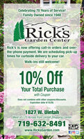 Celebrating 70 Years of Service!Family Owned since 1948Rick'sGarden CenterRick's is now offering call-in orders and over-the-phone payment. We are scheduling pick-uptimes for curbside delivery to your car.Walk-ins still welcome!10% OffYour Total Purchasewith CouponDoes not combine with other coupons/discounts.Expiration date 4/15/20.1827 W. UintahWest of I-25 Across from Uintah Shopping Center719-632-8491MILITARYwww.RicksGarden.comDISCOUNT Celebrating 70 Years of Service! Family Owned since 1948 Rick's Garden Center Rick's is now offering call-in orders and over- the-phone payment. We are scheduling pick-up times for curbside delivery to your car. Walk-ins still welcome! 10% Off Your Total Purchase with Coupon Does not combine with other coupons/discounts. Expiration date 4/15/20. 1827 W. Uintah West of I-25 Across from Uintah Shopping Center 719-632-8491 MILITARY www.RicksGarden.com DISCOUNT