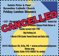 Saints Peter & Paul Byzantine Catholic ChurchFriday Lenten Dinners.  3/27 - Pierapi SaGilase - Baked Cod I&Tneddar Cheese Pirohi Dinner orCANCELLEDCombo served 4:30-7 PMBig Parking Lot March 27th Easter Sweet Bread and Bake Sale3415 Wallace St, Erie, PA  www.eriecountybyzan-tines.orgBake Sale 572-5655 to orderEP-394594 Saints Peter & Paul  Byzantine Catholic Church Friday Lenten Dinners .  3/27 - Pierapi Sa Gilase - Baked Cod I &Tneddar Cheese Pirohi Dinner or CANCELLED Combo served 4:30-7 PM Big Parking Lot  March 27th Easter Sweet Bread and Bake Sale 3415 Wallace St, Erie, PA  www.eriecountybyzan- tines.org Bake Sale 572-5655 to order EP-394594