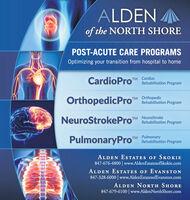 "ALDEN /of the NORTH SHOREPOST-ACUTE CARE PROGRAMSOptimizing your transition from hospital to homeCardioPro Rehabilitation ProgramTM CardiacTM OrthopedicRehabilitation ProgramNeuroStrokePro Rehabilitation ProgramTM NeuroStrokePulmonaryPro""TM PulmonaryRehabilitation ProgramALDEN ESTATES OF SKOKIE847-676-4800 | www.AldenEstatesofSkokie.comALDEN ESTATES OF EVANSTON847-328-6000 | www.AldenEstatesofEvanston.comALDEN NORTH SHORE847-679-6100 | www.AldenNorthShore.com ALDEN / of the NORTH SHORE POST-ACUTE CARE PROGRAMS Optimizing your transition from hospital to home CardioPro Rehabilitation Program TM Cardiac TM Orthopedic Rehabilitation Program NeuroStrokePro Rehabilitation Program TM NeuroStroke PulmonaryPro"" TM Pulmonary Rehabilitation Program ALDEN ESTATES OF SKOKIE 847-676-4800 | www.AldenEstatesofSkokie.com ALDEN ESTATES OF EVANSTON 847-328-6000 | www.AldenEstatesofEvanston.com ALDEN NORTH SHORE 847-679-6100 | www.AldenNorthShore.com"