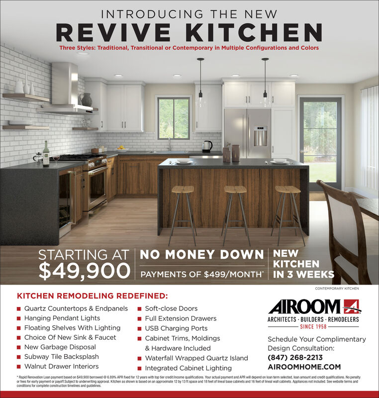 INTRODUCING THE NEWREVIVE KITCHENThree Styles: Traditional, Transitional or Contemporary in Multiple Configurations and ColorsSTARTING AT NO MONEY DOWN NEWKITCHEN$49,900PAYMENTS OF $499/MONTH | IN 3 WEEKSCONTEMPORARY KITCHENKITCHEN REMODELING REDEFINED:AIROOMA1 Quartz Countertops & Endpanels - Soft-close Doors- Hanging Pendant Lights- Floating Shelves With Lighting1 Choice Of New Sink & Faucet- New Garbage Disposal- Subway Tile Backsplash- Walnut Drawer Interiors1 Full Extension Drawers- USB Charging Ports1 Cabinet Trims, MoldingsARCHITECTS - BUILDERS - REMODELERSSINCE 1958Schedule Your ComplimentaryDesign Consultation:(847) 268-2213& Hardware Included- Waterfall Wrapped Quartz Island- Integrated Cabinet LightingAIROOMHOME.COM*Rapid Renovation Loan payment based on S49,900 borrowed O 6.89% APR fued for 12 years wih top tier creditincome qualifications. Your actual payment and APR will depend on loan term selected, loan amount and credit qualifications. No penaltyor fees for early payment or payoft Subject to underwriting approval. Kitchen as shown is based on an approximate 12 by 13 ft space and 18teet of ineal base cabinets and 16 feet of lineal wall cabinets. Appliances not included. See website berms andcondtions for complete construction timelines and guidelines. INTRODUCING THE NEW REVIVE KITCHEN Three Styles: Traditional, Transitional or Contemporary in Multiple Configurations and Colors STARTING AT NO MONEY DOWN NEW KITCHEN $49,900 PAYMENTS OF $499/MONTH | IN 3 WEEKS CONTEMPORARY KITCHEN KITCHEN REMODELING REDEFINED: AIROOMA 1 Quartz Countertops & Endpanels - Soft-close Doors - Hanging Pendant Lights - Floating Shelves With Lighting 1 Choice Of New Sink & Faucet - New Garbage Disposal - Subway Tile Backsplash - Walnut Drawer Interiors 1 Full Extension Drawers - USB Charging Ports 1 Cabinet Trims, Moldings ARCHITECTS - BUILDERS - REMODELERS SINCE 1958 Schedule Your Complimentary Design Consultation: (847) 268-2213 & Hardware Included - Waterfall Wrapped Quartz