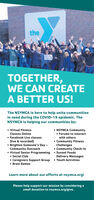 theYOUTOGETHER,WE CAN CREATEA BETTER US!The NSYMCA is here to help unite communitiesin need during the COVID-19 epidemic. TheNSYMCA is helping our communities by: Virtual Fitness NSYMCA Community Forums to interactClasses Online Facebook Live classes(live & recorded) Brighten Someone's Day -Community Outreach Virtual Senior Programming  Sunset Foods Social Club Caregivers Support Group Brain Gameswith others Community FitnessChallenges Community Check-InDelivery Messages Youth ActivitiesLearn more about our efforts at nsymca.org!Please help support our mission by considering asmall donation to nsymca.org/give. the YOU TOGETHER, WE CAN CREATE A BETTER US! The NSYMCA is here to help unite communities in need during the COVID-19 epidemic. The NSYMCA is helping our communities by:  Virtual Fitness  NSYMCA Community  Forums to interact Classes Online  Facebook Live classes (live & recorded)  Brighten Someone's Day - Community Outreach  Virtual Senior Programming  Sunset Foods  Social Club  Caregivers Support Group  Brain Games with others  Community Fitness Challenges  Community Check-In Delivery Messages  Youth Activities Learn more about our efforts at nsymca.org! Please help support our mission by considering a small donation to nsymca.org/give.
