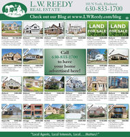 "L.W. REEDY101 N York, Elmhurst630-833-1700Check out our Blog at www.LWReedy.com/blogREAL ESTATELW. ReedyLAND LANDFOR SALE FOR SALEElmhurst$2,100,000 Elmhurst$934,900 Elmhurst Custom Built w/Unique ElementsChristopher Peacock KitchenHigh Volume 18 & 24 F Ceilings Luxurious Ist Floor Master Suite$700,000 Elmhurst Stunning New Construction 3700 Sq Ft + Fin. Basement 45 BD 4.5BA 2 Car Gor 1 Block to Prairie Path$650,000 Elmhurst 4 Bed 3.1 Bath Brick Bungalow Wolk to Town & Train Lorge Updated Kichen2 Car Goroge w/Storoge loft$650,000 Elmhurst Cherry Farm Brick Bungolow4 Bedroom 3 Bath Vintage Charm Updoted Kitchen$560,000 2 100 x 167 lots Available Subdividable into 4 50 Ft. Lots Howthorne & Sandburg Schools Build Your Dream Home 120 x 165 Dividable LotPossible 3 Car Front Load Gar. Hawthorne & Sandburg SchoolsBuild Your Dream HomelCall630-833-1700to haveNEW PRICEElmhurst Custom Designed 4 Bed 3.5 Both  Updated 3BR/2. 18A Spla levelAmazing Master Suite Fabulous Finished Basement$499,990 Elmhurst$464,900your homeadvertised here!Elmhurst$439,000 Elmhurst Open Floor Plan Family Rm in Walkout LL Wolk to Top Roted Schools Light & Bright 3 Bedroom Split$395,000 380/28A Split Level Spocious Light & Bright At 2 Car Garage w/Atic Storoge Generac Whole House GeneratorLow TaxestConvenient S. Elmhurst Location Lorge 70 x 190 Lot Walkout BasementJUST USTEDNEW PRICEElmhurst Walk to Town & Train3 Bed w/1st FL Family Rm Huge Bockyard w/2 Cor Gar Fin. LL + Finishoble Atic$384,000 Elmhurst$375,000 Elmhurst$360,000 Elmhurst 3 Bed 3 Both Ranch Updoted Kitchen Full Finished Basement Walk to Schools & Prairie Path$355,000 Elmhurst Walk to Town Location Large Eatin Kilchen3 Season Room Elmhurst Schools$325,000 Elmhurst 3/4 Bed 2 Bath Cope Cod First Floor Fomily Room 2.5 Cor Garoge Steps to Jefferson Elementory$284,900 2 Bed 2 Both Penthouse Condo Updated TH in Awesome Complex Spocious 38D 2.58A w/Fin. Bamt 2 lorge Bakonies w/Eastern View1 Cor Gar + Patio w/Green Space  Modern Open Floor DesignUpdoted Mechanicals Master SuiteNEW PRICENEW PRICEJUST LISTEDNaperville Spacious luxury TownhomeIst Floor Master Suite & laundryCompletely Updated in last 3 Years  Spocious w/Front & Rear Decks Minutes to Downtown, Train & -88$598,000 Chicago$595,000 Bartlett$425,000 Lombard Lincoln Park 28D/2BA Condo High End Modern Finishes$209,900 Bensenville Updated 4/5 Bed in Charter Ooks 3 Bedroom 1 Bath4355 Sq Ft Finished living Spoce  Updated Ranch w/2 Car Garoge  Brick and Cedar Construction Finished Bosement/Heated Garage Backyord Oasis$159,000 Fox Lake 2 Bedroom 1.1 Bathroom$68,900 Quiet Woterfront Condo Two Bedrooms, One Bath Gated Security 24/7 Great Amenities Included Garage Porking IncludedGreat Lombard location Walk to Redmond Pork2 Car Garage Lorge 65 x 188 lot""Local Agents, Local Interests, Local...Matters!""NEW PRICENEW PRICENEW PRICEJUST LISTEDJUST LISTED L.W. REEDY 101 N York, Elmhurst 630-833-1700 Check out our Blog at www.LWReedy.com/blog REAL ESTATE LW. Reedy LAND LAND FOR SALE FOR SALE Elmhurst $2,100,000 Elmhurst $934,900 Elmhurst  Custom Built w/Unique Elements Christopher Peacock Kitchen High Volume 18 & 24 F Ceilings  Luxurious Ist Floor Master Suite $700,000 Elmhurst  Stunning New Construction  3700 Sq Ft + Fin. Basement  45 BD 4.5BA 2 Car Gor  1 Block to Prairie Path $650,000 Elmhurst  4 Bed 3.1 Bath Brick Bungalow  Wolk to Town & Train  Lorge Updated Kichen 2 Car Goroge w/Storoge loft $650,000 Elmhurst  Cherry Farm Brick Bungolow 4 Bedroom 3 Bath  Vintage Charm  Updoted Kitchen $560,000  2 100 x 167 lots Available  Subdividable into 4 50 Ft. Lots  Howthorne & Sandburg Schools  Build Your Dream Home  120 x 165 Dividable Lot Possible 3 Car Front Load Gar.  Hawthorne & Sandburg Schools Build Your Dream Homel Call 630-833-1700 to have NEW PRICE Elmhurst  Custom Designed 4 Bed 3.5 Both  Updated 3BR/2. 18A Spla level Amazing Master Suite  Fabulous Finished Basement $499,990 Elmhurst $464,900 your home advertised here! Elmhurst $439,000 Elmhurst  Open Floor Plan  Family Rm in Walkout LL  Wolk to Top Roted Schools  Light & Bright 3 Bedroom Split $395,000  380/28A Split Level  Spocious Light & Bright  At 2 Car Garage w/Atic Storoge  Generac Whole House Generator Low Taxest Convenient S. Elmhurst Location  Lorge 70 x 190 Lot  Walkout Basement JUST USTED NEW PRICE Elmhurst  Walk to Town & Train 3 Bed w/1st FL Family Rm  Huge Bockyard w/2 Cor Gar  Fin. LL + Finishoble Atic $384,000 Elmhurst $375,000 Elmhurst $360,000 Elmhurst  3 Bed 3 Both Ranch  Updoted Kitchen  Full Finished Basement  Walk to Schools & Prairie Path $355,000 Elmhurst  Walk to Town Location  Large Eatin Kilchen 3 Season Room  Elmhurst Schools $325,000 Elmhurst  3/4 Bed 2 Bath Cope Cod  First Floor Fomily Room  2.5 Cor Garoge  Steps to Jefferson Elementory $284,900  2 Bed 2 Both Penthouse Condo  Updated TH in Awesome Complex  Spocious 38D 2.58A w/Fin. Bamt 2 lorge Bakonies w/Eastern View 1 Cor Gar + Patio w/Green Space  Modern Open Floor Design Updoted Mechanicals  Master Suite NEW PRICE NEW PRICE JUST LISTED Naperville  Spacious luxury Townhome Ist Floor Master Suite & laundry Completely Updated in last 3 Years  Spocious w/Front & Rear Decks  Minutes to Downtown, Train & -88 $598,000 Chicago $595,000 Bartlett $425,000 Lombard  Lincoln Park 28D/2BA Condo  High End Modern Finishes $209,900 Bensenville  Updated 4/5 Bed in Charter Ooks 3 Bedroom 1 Bath 4355 Sq Ft Finished living Spoce  Updated Ranch w/2 Car Garoge  Brick and Cedar Construction  Finished Bosement/Heated Garage  Backyord Oasis $159,000 Fox Lake  2 Bedroom 1.1 Bathroom $68,900  Quiet Woterfront Condo  Two Bedrooms, One Bath  Gated Security 24/7  Great Amenities Included  Garage Porking Included Great Lombard location  Walk to Redmond Pork 2 Car Garage  Lorge 65 x 188 lot ""Local Agents, Local Interests, Local...Matters!"" NEW PRICE NEW PRICE NEW PRICE JUST LISTED JUST LISTED"