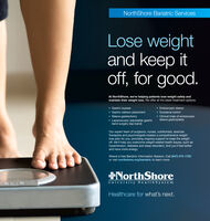 NorthShore Bariatric ServicesLose weightand keep itoff, for good.At NorthShore, we're helping patients lose weight safely andmaintain their weight loss. We offer all the latest treatment options: Gastric bypass Gastric balloon placement Sleeve gastrectomy Laparoscopic adjustable gastricband surgery (lap band) Endoscopic sleeve Duodenal switch Clinical trials of endoscopicsleeve gastroplastyOur expert team of surgeons, nurses, nutritionists, exercisetherapists and psychologists creates a comprehensive weightloss plan for you, providing ongoing support to keep the weightoff. We'll help you overcome weight-related health issues, such ashypertension, diabetes and sleep disorders. And you'll feel betterand have more energy.Attend a free Bariatric Information Session. Call (847) 570-1700or visit northshore.org/bariatric to learn more.NorthShoreUniversity HealthSystemHealthcare for what's next. NorthShore Bariatric Services Lose weight and keep it off, for good. At NorthShore, we're helping patients lose weight safely and maintain their weight loss. We offer all the latest treatment options:  Gastric bypass  Gastric balloon placement  Sleeve gastrectomy  Laparoscopic adjustable gastric band surgery (lap band)  Endoscopic sleeve  Duodenal switch  Clinical trials of endoscopic sleeve gastroplasty Our expert team of surgeons, nurses, nutritionists, exercise therapists and psychologists creates a comprehensive weight loss plan for you, providing ongoing support to keep the weight off. We'll help you overcome weight-related health issues, such as hypertension, diabetes and sleep disorders. And you'll feel better and have more energy. Attend a free Bariatric Information Session. Call (847) 570-1700 or visit northshore.org/bariatric to learn more. NorthShore University HealthSystem Healthcare for what's next.