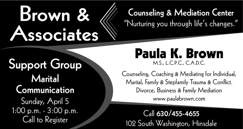 "Brown &AssociatesCounseling & Mediation Center""Nurturing you through life's changes.""Paula K. BrownSupport GroupM.S., L.C.P.C., C.A.D.C.MaritalCommunicationCounseling, Coaching & Mediating for Individual,Marital, Family & Stepfamily Trauma & Conflict.Divorce, Business & Family Mediationwww.paulabrown.comSunday, April 51:00 p.m. - 3:00 p.m.Call to RegisterCall 630/455-4655102 South Washington, Hinsdale Brown & Associates Counseling & Mediation Center ""Nurturing you through life's changes."" Paula K. Brown Support Group M.S., L.C.P.C., C.A.D.C. Marital Communication Counseling, Coaching & Mediating for Individual, Marital, Family & Stepfamily Trauma & Conflict. Divorce, Business & Family Mediation www.paulabrown.com Sunday, April 5 1:00 p.m. - 3:00 p.m. Call to Register Call 630/455-4655 102 South Washington, Hinsdale"