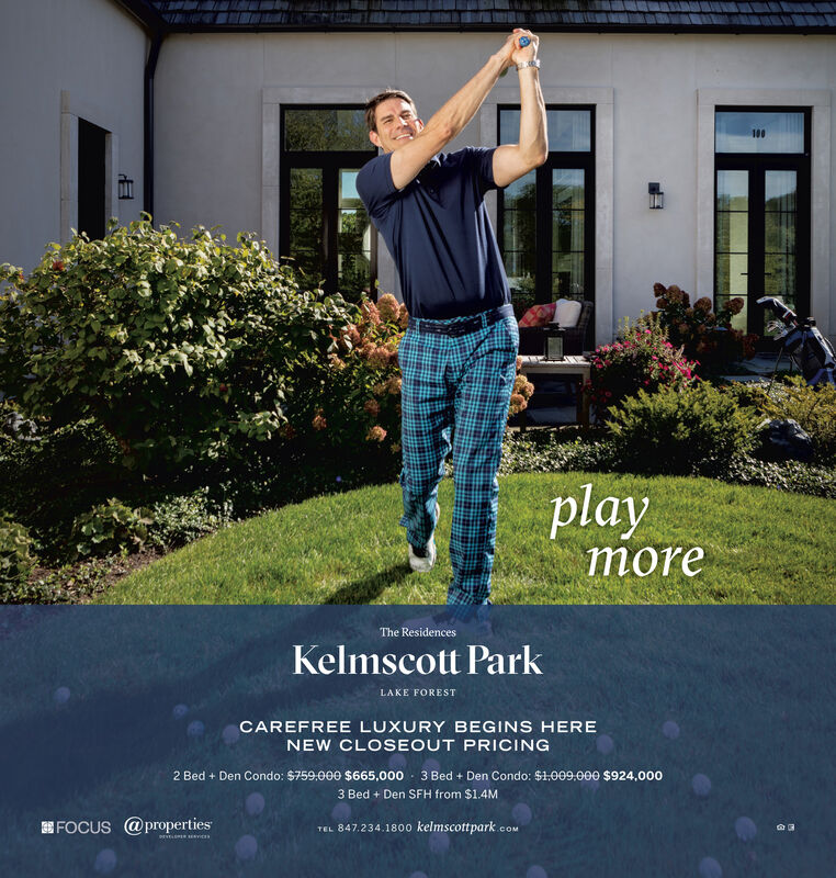 100playmoreThe ResidencesKelmscott ParkLAKE FORESTCAREFREE LUXURY BEGINS HERENEW CLOSEOUT PRICING2 Bed + Den Condo: $759.000 $665,000 - 3 Bed + Den Condo: $1,009.000 $924,0003 Bed + Den SFH from $1.4MEFOCUS @propertiesTEL 847.234.1800 kelmscottpark.e.COMPEv vics 100 play more The Residences Kelmscott Park LAKE FOREST CAREFREE LUXURY BEGINS HERE NEW CLOSEOUT PRICING 2 Bed + Den Condo: $759.000 $665,000 - 3 Bed + Den Condo: $1,009.000 $924,000 3 Bed + Den SFH from $1.4M EFOCUS @properties TEL 847.234.1800 kelmscottpark.e .COM PEv vics