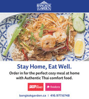 BANGKOKGARDENStay Home, Eat Well.Order in for the perfect cozy meal at homewith Authentic Thai comfort food.SKIP DISHESfoodorabangkokgarden.ca | 416.977.6748 BANGKOK GARDEN Stay Home, Eat Well. Order in for the perfect cozy meal at home with Authentic Thai comfort food. SKIP DISHES foodora bangkokgarden.ca | 416.977.6748