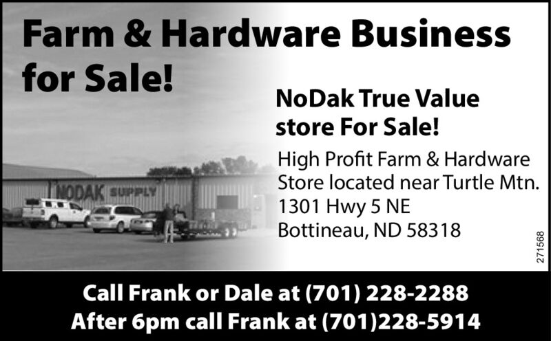 Farm & Hardware Businessfor Sale!NoDak True Valuestore For Sale!High Profit Farm & HardwareStore located near Turtle Mtn.LODAK SUPPLY1301 Hwy 5 NEBottineau, ND 58318Call Frank or Dale at (701) 228-2288After 6pm call Frank at (701)228-5914271568 Farm & Hardware Business for Sale! NoDak True Value store For Sale! High Profit Farm & Hardware Store located near Turtle Mtn. LODAK SUPPLY 1301 Hwy 5 NE Bottineau, ND 58318 Call Frank or Dale at (701) 228-2288 After 6pm call Frank at (701)228-5914 271568