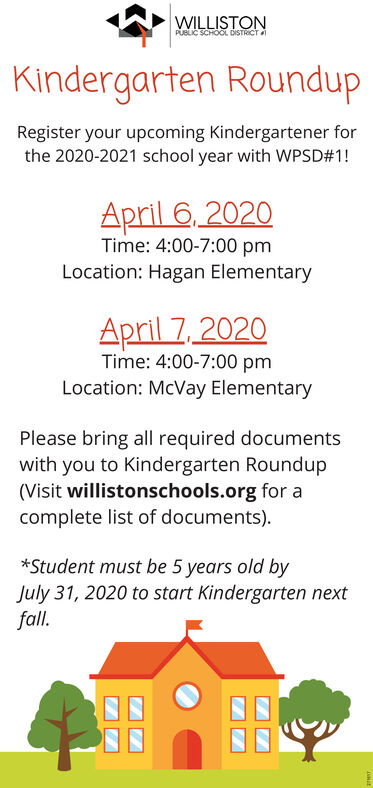 WILLISTONPUBLIC SCHOOL DISTRICTKindergarten RoundupRegister your upcoming Kindergartener forthe 2020-2021 school year with WPSD#1!April 6, 2020Time: 4:00-7:00 pmLocation: Hagan ElementaryApril 7,2020Time: 4:00-7:00 pmLocation: McVay ElementaryPlease bring all required documentswith you to Kindergarten Roundup(Visit willistonschools.org for acomplete list of documents).*Student must be 5 years old byJuly 31, 2020 to start Kindergarten nextfall. WILLISTON PUBLIC SCHOOL DISTRICT Kindergarten Roundup Register your upcoming Kindergartener for the 2020-2021 school year with WPSD#1! April 6, 2020 Time: 4:00-7:00 pm Location: Hagan Elementary April 7,2020 Time: 4:00-7:00 pm Location: McVay Elementary Please bring all required documents with you to Kindergarten Roundup (Visit willistonschools.org for a complete list of documents). *Student must be 5 years old by July 31, 2020 to start Kindergarten next fall.