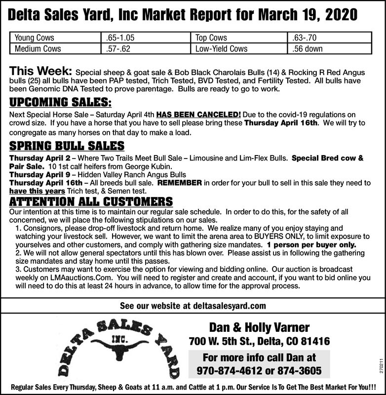 Delta Sales Yard, Inc Market Report for March 19, 2020Young CowsTop CowsLow-Yield Cows.63-.70.65-1.05Medium Cows.57-.62.56 downThis Week: Special sheep & goat sale & Bob Black Charolais Bulls (14) & Rocking R Red Angusbulls (25) all bulls have been PAP tested, Trich Tested, BVD Tested, and Fertility Tested. All bulls havebeen Genomic DNA Tested to prove parentage. Bulls are ready to go to work.UPCOMING SALES:Next Special Horse Sale - Saturday April 4th HAS BEEN CANCELED! Due to the covid-19 regulations oncrowd size. If you have a horse that you have to sell please bring these Thursday April 16th. We will try tocongregate as many horses on that day to make a load.SPRING BULL SALESThursday April 2- Where Two Trails Meet Bull Sale - Limousine and Lim-Flex Bulls. Special Bred cow &Pair Sale. 10 1st calf heifers from George Kubin.Thursday April 9- Hidden Valley Ranch Angus BullsThursday April 16th - All breeds bull sale. REMEMBER in order for your bull to sell in this sale they need tohave this years Trich test, & Semen test.ATTENTION ALL CUSTOMERSOur intention at this time is to maintain our regular sale schedule. In order to do this, for the safety of allconcerned, we will place the following stipulations on our sales.1. Consignors, please drop-off livestock and return home. We realize many of you enjoy staying andwatching your livestock sell. However, we want to limit the arena area to BUYERS ONLÝ, to limit exposure toyourselves and other customers, and comply with gathering size mandates. 1 person per buyer only.2. We will not allow general spectators until this has blown over. Please assist us in following the gatheringsize mandates and stay home until this passes.3. Customers may want to exercise the option for viewing and bidding online. Our auction is broadcastweekly on LMAauctions.Com. You will need to register and create and account, if you want to bid online youwill need to do this at least 24 hours in advance, to allow time for the approval process.See our we
