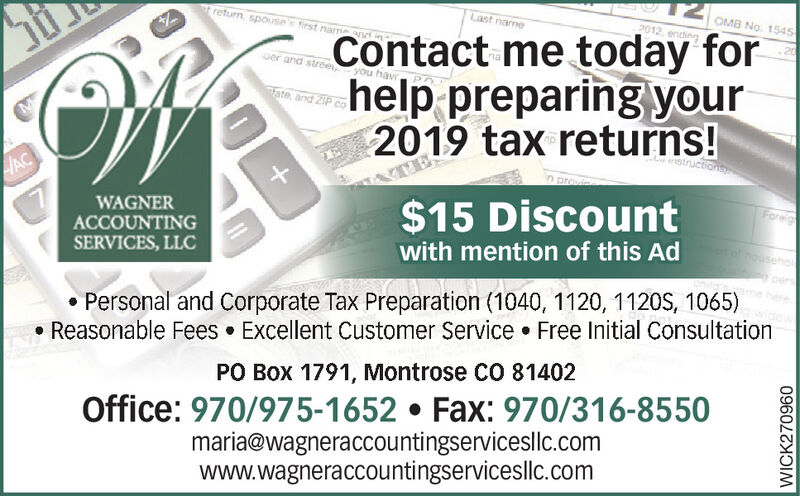 t return, spouses first namenLast nameOMB No. 15452012, endingContact me today forhelp preparing your2019 tax returns!20Der and stree youTate, and ZIPstructionsACForeig$15 DiscountWAGNERACCOUNTINGSERVICES, LLCwith mention of this Ad Personal and Corporate Tax Preparation (1040, 1120, 1120S, 1065)Reasonable Fees  Excellent Customer Service  Free Initial ConsultationPO Box 1791, Montrose CO 81402Office: 970/975-1652  Fax: 970/316-8550maria@wagneraccountingservicesllc.comwww.wagneraccountingservicesllc.comWICK270960 t return, spouses first namen Last name OMB No. 1545 2012, ending Contact me today for help preparing your 2019 tax returns! 20 Der and stree you Tate, and ZIP structions AC Foreig $15 Discount WAGNER ACCOUNTING SERVICES, LLC with mention of this Ad  Personal and Corporate Tax Preparation (1040, 1120, 1120S, 1065) Reasonable Fees  Excellent Customer Service  Free Initial Consultation PO Box 1791, Montrose CO 81402 Office: 970/975-1652  Fax: 970/316-8550 maria@wagneraccountingservicesllc.com www.wagneraccountingservicesllc.com WICK270960