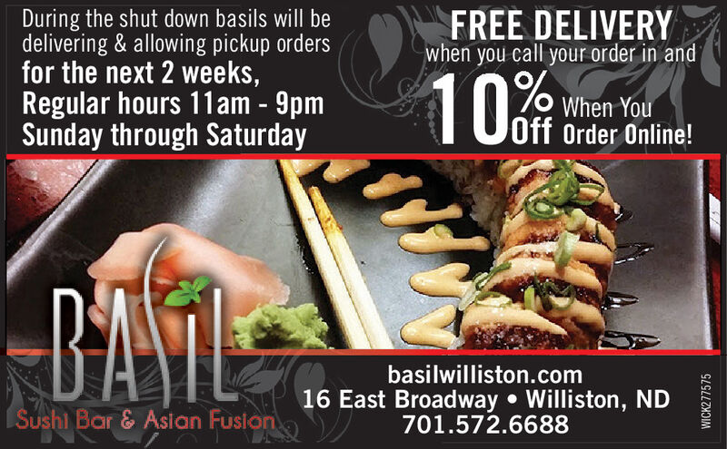During the shut down basils will bedelivering & allowing pickup ordersfor the next 2 weeks,Regular hours 11am - 9pmSunday through SaturdayFREE DELIVERYwhen you call your order in and10When YouOff Order Online!DATEbasilwilliston.com16 East Broadway  Williston, ND701.572.6688Sushl Bar & Asian FusionWICK277575 During the shut down basils will be delivering & allowing pickup orders for the next 2 weeks, Regular hours 11am - 9pm Sunday through Saturday FREE DELIVERY when you call your order in and 10 When You Off Order Online! DATE basilwilliston.com 16 East Broadway  Williston, ND 701.572.6688 Sushl Bar & Asian Fusion WICK277575