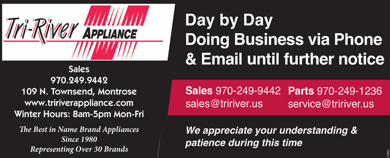 Tri-RiverDay by DayDoing Business via Phone& Email until further noticeAPPLIANCESales970.249.9442Sales 970-249-9442 Parts 970-249-1236109 N. Townsend, Montrosewww.tririverappliance.comWinter Hours: 8am-5pm Mon-Frisales@tririver.usservice@tririver.usThe Best in Name Brand AppliancesWe appreciate your understanding &patience during this timeSince 1980Representing Over 30 Brands Tri-River Day by Day Doing Business via Phone & Email until further notice APPLIANCE Sales 970.249.9442 Sales 970-249-9442 Parts 970-249-1236 109 N. Townsend, Montrose www.tririverappliance.com Winter Hours: 8am-5pm Mon-Fri sales@tririver.us service@tririver.us The Best in Name Brand Appliances We appreciate your understanding & patience during this time Since 1980 Representing Over 30 Brands