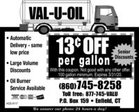 VAL-U-OIL AutomaticDelivery - samelow price13°OFFper gallonSeniorDiscountsLarge VolumeDiscountsWith this coupon. Not good with any other offer.100 gallon minimum. Expires 3/31/20. Oil Burner(860)745-8258Service AvailableToll free: 877-745-VALUVISA MvcanP.O. Box 159  Enfield, CTHOD #117We answer our phone 24 hours a day! VAL-U-OIL  Automatic Delivery - same low price 13°OFF per gallon Senior Discounts Large Volume Discounts With this coupon. Not good with any other offer. 100 gallon minimum. Expires 3/31/20.  Oil Burner (860)745-8258 Service Available Toll free: 877-745-VALU VISA Mvcan P.O. Box 159  Enfield, CT HOD #117 We answer our phone 24 hours a day!