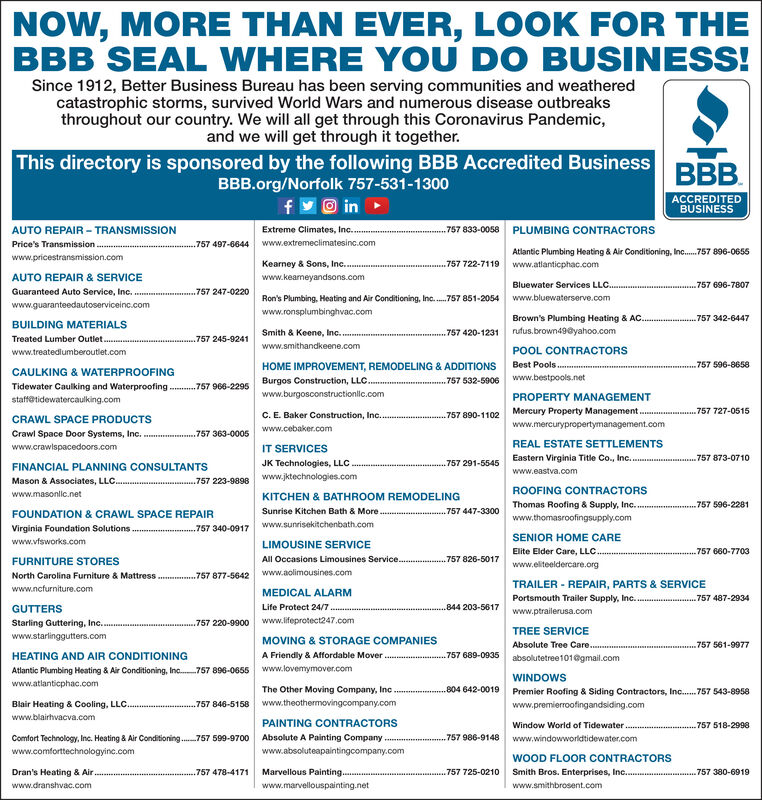 NOW, MORE THAN EVER, LOOK FOR THEBBB SEAL WHERE YOU DO BUSINESS!Since 1912, Better Business Bureau has been serving communities and weatheredcatastrophic storms, survived World Wars and numerous disease outbreaksthroughout our country. We will all get through this Coronavirus Pandemic,and we will get through it together.This directory is sponsored by the following BBB Accredited BusinessBBB.BBB.org/Norfolk 757-531-1300O inACCREDITEDBUSINESSAUTO REPAIR - TRANSMISSIONExtreme Climates, Inc...757 833-0058 PLUMBING CONTRACTORSPrice's Transmission..757 497-6644www.extremeclimatesinc.comAtlantic Plumbing Heating & Air Conditioning, Inc.757 896-0655www.pricestransmission.comKearney & Sons, Inc.....757 722-7119 www.atlanticphac.comAUTO REPAIR & SERVICEwww.keaneyandsons.comBluewater Services LLC.757 696-7807Guaranteed Auto Service, Inc.www.guaranteedautoserviceinc.com.757 247-0220Ron's Plumbing, Heating and Air Conditioning, Inc..757 851-2054www.bluewaterserve.comwww.ronsplumbinghvac.comBrown's Plumbing Heating & AC..757342-6447BUILDING MATERIALSSmith & Keene, In.757 420-1231rufus.brown49@yahoo.comTreated Lumber Outlet....757 245-9241www.smithandkeene.comwww.treatedlumberoutlet.comPOOL CONTRACTORSBest Pools.757 596-8658HOME IMPROVEMENT, REMODELING & ADDITIONSBurgos Construction, LLC.CAULKING & WATERPROOFING757 532-5906www.bestpools.netTidewater Caulking and Waterproofing ....757 966-2295www.burgosconstructionlic.comPROPERTY MANAGEMENTstaffetidewatercaulking.com.757 890-1102 Mercury Property Management . .757 727-0515www.mercurypropertymanagement.comCRAWL SPACE PRODUCTSC. E. Baker Construction, Inc..www.cebaker.comCrawl Space Door Systems, Inc. ..757 363-0005www.crawispacedoors.comIT SERVICESREAL ESTATE SETTLEMENTSEastern Virginia Title Co., Inc..757 873-0710FINANCIAL PLANNING CONSULTANTSJK Technologies, LLC .757 291-5545www.eastva.comwww.jktechnologies.comMason & Associates, LLC...757 223-9898ROOFING CONTRACTORSwww.masonlic.netKITCHEN & BATHROOM REMODELINGThomas Roofing & Sup