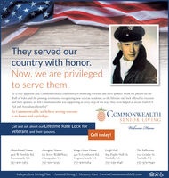 """They served ourcountry with honor.Now, we are privilegedto serve them.""""It is very apparent that Commonwealth is committed to honoring veterans and their spouses. From the photos on theWall of Valor and the pinning ceremonies recognizing new veteran residents, to the lifetime rate lock offered to veteransand their spouses, we felt Commonwealth was supporting us every step of the way. They even helped us secure Dad's VAAid and Attendance benefits!""""At Commonwealth, we believe serving veteransis an honor and a privilege.COMMONWEALTHSENIOR LIVINGCall and ask about our Lifetime Rate Lock forveterans and their spouses.Welcome HomeCall today!Georgian Manor651 River Walk Pkwy.Chesapeake, VALeigh Hall890 Poplar Hall Dr.Norfolk, VAChurchland HouseThe BallentineKings Grant House440 N Lynnhaven Rd.Virginia Beach, VA757-300-12644916 W Norfolk Rd.Portsmouth, VA7211 Granby St.Norfolk, VA757-300-1367757-500-5235757-239-2646757-379-8940Independent Living Plus 