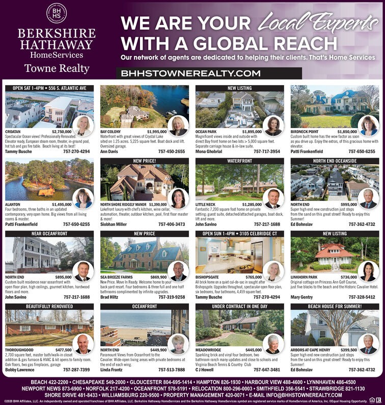 BHHSWE ARE YOUR Local CiperteBERKSHIREHATHAWAYWITH A GLOBAL REACHOur network of agents are dedicated to helping their clients. That's Home ServicesHomeServicesTowne RealtyBHHSTOWNEREALTY.COMOPEN SAT 1-4PM  556 S. ATLANTIC AVENEW LISTINGCROATANSpectacular Ocean views! Professionally Renovated.Elevator ready. European steam room, theater, in-ground pool,hot tub and gas fire table. Beach living at its best!Tammy BuscheOCEAN PARKMagnificent views inside and outside withdirect Bay front home on two lots > 5,000 square feet.Separate carriage house & in-law suite.Mona Ghobrial$2,750,000BAY COLONY$1,995,000$1,895,000BIRDNECK POINTCustom built home has the wow factor as soonas you drive up. Enjoy the extras, of this gracious home withelevator.Patti Frankenfield$1,850,000Waterfront with great views of Crystal Lakesited on 1.25 acres. 5.225 square teet. Boat dock and lift.Oversized garage.Ann Davis757-270-4294757-450-2655757-717-3954757-650-6255NEW PRICE!WATERFRONTNORTH END OCEANSIDEALANTON$1,495,000NORTH SHORE RIDGELY MANOR $1,390,000LITTLE NECK$1,285,000NORTH END$995,000Fantastic 7,200 square foot home on privateFour bedrooms, three baths in an updatedcontemporary very open home. Big views from all living1ooms & master.Patti FrankenfieldLakefront luoiry with chefs kitchen, wine cellar,automation, theater, outdor kitchen, pool, first floor master& more!Slobhan MillerSuper high end new construction just stepsfrom the sand on this great street! Ready to enjoy thisSummer!setting Ruest suite, detached/attached garages, boat dock,lift and more.757-650-6255757-406-3473John Savino757-217-1688Ed Bohnslav757-362-4732NEAR OCEANFRONTNEW PRICEOPEN SUN 1-4PM  3105 CELBRIDGE CTNEW LISTINGSEA BREEZE FARMSNew Price. Move in Ready. Welcome home to yourback yard resort. Four bedrooms & three full and one halfbathrooms complimented by infinite upgrades.Brad HiltzNORTH ENDS895,000S869,900BISHOPSGATE$765,000UNKHORN PARK$736,000Al brick home on a quiet cul-de-sac in sought aterBishopsgate. Upgrade