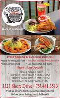BUBBAYSBUBBAYepafoodRestaurantJrlolanteSEAFOOD RESTAURANTFresh Seafood & Delicious Dinners!Enjoy our spectacular views Voted Best She-Crab Soup & Best ViewFresh All Year Round Our Deck is Open Year RoundHappy Hour SpecialsLUNCH & DINNER DAILYSUNDAY  THURSDAY  11AM  9PMFRIDAY & SATURDAY  11AM  10PMBREAKFAST SUNDAY 8AM - 11AM3323 Shore Drive  757.481.3513Visit us at www.bubbasseafoodrestaurant.comFollow us on Instagram @BubbasVB BUBBAYS BUBBAY epafood Restaurant Jrlolante SEAFOOD RESTAURANT Fresh Seafood & Delicious Dinners! Enjoy our spectacular views Voted Best She-Crab Soup & Best View Fresh All Year Round  Our Deck is Open Year Round Happy Hour Specials LUNCH & DINNER DAILY SUNDAY  THURSDAY  11AM  9PM FRIDAY & SATURDAY  11AM  10PM BREAKFAST SUNDAY 8AM - 11AM 3323 Shore Drive  757.481.3513 Visit us at www.bubbasseafoodrestaurant.com Follow us on Instagram @BubbasVB