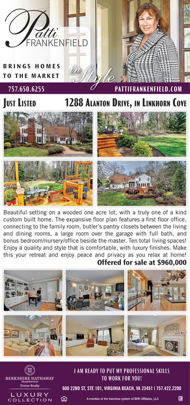 FRANKENFIELDBRINGS HOMESTO THE MARKET757.650.6255PATTIERANKENFIELD.COMJust LISTED1288 ALANTON DRIVE, IN LINKHORN COVEBeautiful setting on a wooded one acre lot, with a truly one of a kindcustom built home. The expansive floor plan features a first floor office,connecting to the family room, butler's pantry closets between the livingand dining rooms, a large room over the garage with full bath, andbonus bedroom/nursery/office beside the master. Ten total living spaces!Enjoy a quality and style that is comfortable, with luxury finishes. Makethis your retreat and enjoy peace and privacy as you relax at home!Offered for sale at $960,000I AM READY TO PUT MY PROFESSIONAL SKILLSTO WORK FOR YOU!BERKSHIRE HATHAWAYHomedervicesTowne Realty600 22ND ST, STE 101, VIRGINIA BEACH, VA 23451 I 757.422.2200LUXURYCOLLECTIONA member of the fanchise system of BHH Aates, LLC FRANKENFIELD BRINGS HOMES TO THE MARKET 757.650.6255 PATTIERANKENFIELD.COM Just LISTED 1288 ALANTON DRIVE, IN LINKHORN COVE Beautiful setting on a wooded one acre lot, with a truly one of a kind custom built home. The expansive floor plan features a first floor office, connecting to the family room, butler's pantry closets between the living and dining rooms, a large room over the garage with full bath, and bonus bedroom/nursery/office beside the master. Ten total living spaces! Enjoy a quality and style that is comfortable, with luxury finishes. Make this your retreat and enjoy peace and privacy as you relax at home! Offered for sale at $960,000 I AM READY TO PUT MY PROFESSIONAL SKILLS TO WORK FOR YOU! BERKSHIRE HATHAWAY Homedervices Towne Realty 600 22ND ST, STE 101, VIRGINIA BEACH, VA 23451 I 757.422.2200 LUXURY COLLECTION A member of the fanchise system of BHH Aates, LLC