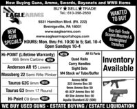 Now Buying Guns, Ammo, Swords, Bayonets and WWII ItemsBUY *SELLTRADEWANTEDTO BUYTel.: 610-398-2650EAGLEARMS9331 Hamilton Blvd. (Rt. 222)NEWGUNSPECIALS HOURS: Mon. thru Fri. 10:30 to 5; Sat. 10-4Breinigsville, PA 18031www.eaglearms.comwww.eaglearmsportshops.comBuy-Sell-TradeScopes Mounted &BoresightedTransfersOpen Sundays 10-4Hi-POINT (Lifetime Warranty) NEW995 9mm Carbine NEWAR 15 PartsInventoryAvailableQuad RailsCarry HandlesSight SetsAnderson AR 15 Lowers|Mossberg 22 Semi Rifle Plinker M4 Stock w/ Tube/BufferTaurus G2C 9mm NEWAmmo NEW223 Ammo Box 209mm Ammo Box 50Taurus G3 9mm 17 Round45 ACP Ammo Box 5040 Stw Ammo Box 50Hi-Point C9 9mm NEWAguila Standard 22 (500)WE BUY USED GUNS - ESTATE BUYING / ESTATE LIQUIDATION Now Buying Guns, Ammo, Swords, Bayonets and WWII Items BUY *SELLTRADE WANTED TO BUY Tel.: 610-398-2650 EAGLEARMS 9331 Hamilton Blvd. (Rt. 222) NEW GUN SPECIALS HOURS: Mon. thru Fri. 10:30 to 5; Sat. 10-4 Breinigsville, PA 18031 www.eaglearms.com www.eaglearmsportshops.com Buy-Sell-Trade Scopes Mounted & Boresighted Transfers Open Sundays 10-4 Hi-POINT (Lifetime Warranty) NEW 995 9mm Carbine NEW AR 15 Parts Inventory Available Quad Rails Carry Handles Sight Sets Anderson AR 15 Lowers| Mossberg 22 Semi Rifle Plinker M4 Stock w/ Tube/Buffer Taurus G2C 9mm NEW Ammo NEW 223 Ammo Box 20 9mm Ammo Box 50 Taurus G3 9mm 17 Round 45 ACP Ammo Box 50 40 Stw Ammo Box 50 Hi-Point C9 9mm NEW Aguila Standard 22 (500) WE BUY USED GUNS - ESTATE BUYING / ESTATE LIQUIDATION