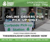 THEGREENJOINTOPEN EVERYDAY11AM-7PMTONICJONTEntranceONLINE ORDERS FORPICK-UP ONLYCurbside Pick-up& StationPLACE YOUR ORDER ONLINE:THEGREENJOINT.COM/ORDER-NOW970.710.2657 - 720 E. DURANT AVE #E3, ASPEN, CO 81611 THE GREEN JOINT OPEN EVERYDAY 11AM-7PM TONIC JONT Entrance ONLINE ORDERS FOR PICK-UP ONLY Curbside Pick-up & Station PLACE YOUR ORDER ONLINE: THEGREENJOINT.COM/ORDER-NOW 970.710.2657 - 720 E. DURANT AVE #E3, ASPEN, CO 81611