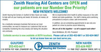 Zenith Hearing Aid Centers are OPEN andour patients are our Number One Priority!NEW PATIENTS WELCOME!Zenith Hearing Aid Centers in Guilford & New Haven are readyto help with all your hearing aid needs. All brands, all makes, allmodels.We've implemented strict health & safety measures in line withfederal and state guidelines. Our staff is taking extra sanitizingprecautions to ensure a clean, safe environment.In addition, we are scheduling appointments to see only onepatient at a time to practice social distancing.As a medically necessary business that serves our localcommunities, we want to reassure our customers that we areconstantly monitoring the virus closely and taking the situationvery seriously.We are all in this together- so let's support each other!David McMahon, BC-HIS, PresidentCurbside service is now available at BOTH locations. Please call us at 203-453-6611 or 203-624-9857to let us know how we can best serve you.GUILFORD203-453-66111310 BOSTON POST ROAD (STRAWBERRY HILL)NEW HAVEN203-624-9857ZENITHHearing Aid Centers II PARK STREET (MADISON TOWERS, SUITE K) Zenith Hearing Aid Centers are OPEN and our patients are our Number One Priority! NEW PATIENTS WELCOME! Zenith Hearing Aid Centers in Guilford & New Haven are ready to help with all your hearing aid needs. All brands, all makes, all models. We've implemented strict health & safety measures in line with federal and state guidelines. Our staff is taking extra sanitizing precautions to ensure a clean, safe environment. In addition, we are scheduling appointments to see only one patient at a time to practice social distancing. As a medically necessary business that serves our local communities, we want to reassure our customers that we are constantly monitoring the virus closely and taking the situation very seriously. We are all in this together- so let's support each other! David McMahon, BC-HIS, President Curbside service is now available at BOTH locations. Please call us at 203-453-6611 or 203-624-985