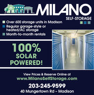 AmMILANOSELF-STORAGEOver 600 storage units in MadisonRegular garage-style orheated/ÁC storageMonth-to-month rentals100%SOLARPOWERED!View Prices & Reserve Online atwww.MilanoSelfStorage.com203-245-959940 Mungertown Rd - Madison AmMILANO SELF-STORAGE Over 600 storage units in Madison Regular garage-style or heated/ÁC storage Month-to-month rentals 100% SOLAR POWERED! View Prices & Reserve Online at www.MilanoSelfStorage.com 203-245-9599 40 Mungertown Rd - Madison