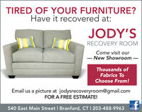 TIRED OF YOUR FURNITURE?Have it recovered at:JODY'SRECOVERY ROOMCome visit ourNew ShowroomThousands ofFabrics ToChoose From!Email us a picture at jodysrecoveryroom@gmail.comFOR A FREE ESTIMATE!540 East Main Street I Branford, CT I 203-488-9963 TIRED OF YOUR FURNITURE? Have it recovered at: JODY'S RECOVERY ROOM Come visit our New Showroom Thousands of Fabrics To Choose From! Email us a picture at jodysrecoveryroom@gmail.com FOR A FREE ESTIMATE! 540 East Main Street I Branford, CT I 203-488-9963