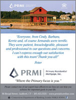 """A PRMIPrimary ResidentialMortgage, Inc.""""Everyone, from Cindy, Barbara,Kerrie and, of course Armando were terrific.They were patient, knowledgeable, pleasantand professional to our questions and concerns.I can't express enough our satisfactionwith this team! Thank you all!""""PeterA PRMIPrimary ResidentialMortgage, Inc.""""Where the Primary focus is you.""""Please contact one of our expert loan officers to see how we can help youachieve the important goals in your life.96 Broad Street, Guilford, CT I 203.453.5555 I www.prmishoreline.comA Connecticut Department of Banking, Lender NMLS #3094 f A PRMI Primary Residential Mortgage, Inc. """"Everyone, from Cindy, Barbara, Kerrie and, of course Armando were terrific. They were patient, knowledgeable, pleasant and professional to our questions and concerns. I can't express enough our satisfaction with this team! Thank you all!"""" Peter A PRMI Primary Residential Mortgage, Inc. """"Where the Primary focus is you."""" Please contact one of our expert loan officers to see how we can help you achieve the important goals in your life. 96 Broad Street, Guilford, CT I 203.453.5555 I www.prmishoreline.com A Connecticut Department of Banking, Lender NMLS #3094 f"""