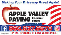 Making Your Driveway Great Again!APPLE VALLEYPAVINGby JamesBerubef 860.637.6570 OSPRING SPECIALS AT LAST YEARS PRICESLIC# 0611412R228331V2 Making Your Driveway Great Again! APPLE VALLEY PAVING by James Berube f 860.637.6570 O SPRING SPECIALS AT LAST YEARS PRICES LIC# 0611412 R228331V2