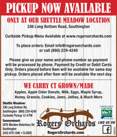 PICKUP NOW AVAILABLEONLY AT OUR SHUTTLE MEADOW LOCATION336 Long Bottom Road, SouthingtonCurbside Pickup Menu Available at www.rogersorchards.comTo place orders: Email info@rogersorchards.comor call (860) 229-4240Please give us your name and phone number as paymentwill be processed by phone. Payment by Credit or Debit CardsOnly. Orders placed before 9am will be available for same daypickup. Orders placed after 9am will be available the next day.WE CARRY CT GROWN/MADEApples, Apple Cider Donuts, Milk, Eggs, Maple Syrup,Honey, Granola, Cookies, Jams, Jellies, & Much MoreShuttle MeadoW:336 Long Bottom Rd.Southington (860) 229-4240Curbside Pickup 12-4 PMCONNECTICUTGROWNTHE LOCAL FLAVOR.Sunnymount:2876 Meriden Waterbury RdSouthington(203) 879-1206  CLOSEDRogers OrchardsLIKE US ONRogersOrchards.comR229093 PICKUP NOW AVAILABLE ONLY AT OUR SHUTTLE MEADOW LOCATION 336 Long Bottom Road, Southington Curbside Pickup Menu Available at www.rogersorchards.com To place orders: Email info@rogersorchards.com or call (860) 229-4240 Please give us your name and phone number as payment will be processed by phone. Payment by Credit or Debit Cards Only. Orders placed before 9am will be available for same day pickup. Orders placed after 9am will be available the next day. WE CARRY CT GROWN/MADE Apples, Apple Cider Donuts, Milk, Eggs, Maple Syrup, Honey, Granola, Cookies, Jams, Jellies, & Much More Shuttle MeadoW: 336 Long Bottom Rd. Southington (860) 229-4240 Curbside Pickup 12-4 PM CONNECTICUT GROWN THE LOCAL FLAVOR. Sunnymount: 2876 Meriden Waterbury Rd Southington (203) 879-1206  CLOSED Rogers Orchards LIKE US ON RogersOrchards.com R229093