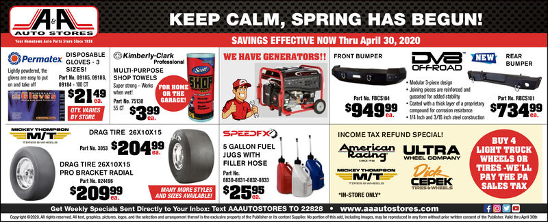 """KEEP CALM, SPRING HAS BEGUN!AUTO STORESSAVINGS EFFECTIVE NOW Thru April 30, 2020Teur Hemetawn Aets Parts Stere Slace 19saDVA NEW REAROFFROADDISPOSABLEPermatexGLOVES - 3Kimberly-ClarkProfessionalWE HAVE GENERATORS!! FRONT BUMPERBUMPERSIZES!MULTI-PURPOSESrttLightly powdered, theploves are easy to puton and take offPart No. 09185, 09186 SHOP TOWELS09184 - 100 CTSHOPlaves $2149 e wet$399Super strong - WorksFOR HOMEOR THEGARAGE! Madular 3-piece Joining pieces are reinforced andqusseted for added stability Coated with a thick layer of a proprietarycomnpound for comsin nastocePart Ne. FBCS104Part No. RBCS101ea.QTY. VARIESBY STOREPart No. 7513055 CT$94999$73499rea.ea. 14 nch and 3/15 inch steel constructionMIOKEV THOMPBONDRAG TIRE 26X10X15SPEEDFX),INCOME TAX REFUND SPECIAL!BUY 4LIGHT TRUCKWHEELS ORTIRES -WE'LLPAY THE PASALES TAXPar Na 3059 $204995 GALLON FUELJUGS WITHFILLER HOSEAmerican ULTRARacingfea.WHEEL COMPANYINCEDRAG TIRE 26X10X15PRO BRACKET RADIALDickCEPEKMICKEY THOMPBONPart No.8830-8831-8832-8833M/TPart No. 024495TEHERW me$20999MANY MORE STYLES $2595AND SIZES AVAILABLEITIRESWHEELSea.""""IN-STORE ONLY'ea.Get Weekly Specials Sent Directly to Your Inbox: Text AAAUTOSTORES TO 22828  www.aaautostores.comCopyright o2e0. A rights eserved. Al text, graphics, pictures, logos, and the selection and amangement therof is the exclusive property of the Publisher or its contant Suppler. No portion of this add, including images, may be reproduced in any for without prior writen consent of the Publishec Valid thru Api 30nITRILE KEEP CALM, SPRING HAS BEGUN! AUTO STORES SAVINGS EFFECTIVE NOW Thru April 30, 2020 Teur Hemetawn Aets Parts Stere Slace 19sa DVA NEW REAR OFFROAD DISPOSABLE Permatex GLOVES - 3 Kimberly-Clark Professional WE HAVE GENERATORS!! FRONT BUMPER BUMPER SIZES! MULTI-PURPOSE Srtt Lightly powdered, the ploves are easy to put on and take off Part No. 09185, 09186 SHOP TOWELS 09184 - 100 CT SHOP laves $2149 e wet $399 Super strong - WorksFOR HOME OR THE GARAGE!  Madular 3-p"""