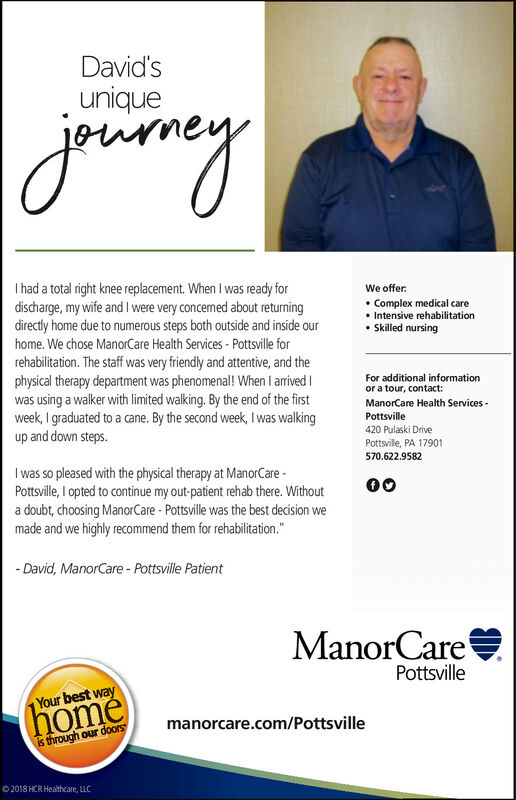 """David'suniquejouneyI had a total right knee replacement. When I was ready fordischarge, my wife and Il were very concermned about returningdirectly home due to numerous steps both outside and inside ourWe offer: Complex medical care Intensive rehabilitation Skilled nursinghome. We chose ManorCare Health Services - Pottsville forrehabilitation. The staff was very friendly and attentive, and thephysical therapy department was phenomenal! When I arrived Iwas using a walker with limited walking. By the end of the firstweek, I graduated to a cane. By the second week, I was walkingup and down steps.For additional informationor a tour, contact:ManorCare Health Services -Pottsville420 Pulaski DrivePottsville, PA 17901570.622.9582I was so pleased with the physical therapy at ManorCare -Pottsville, I opted to continue my out-patient rehab there. Withouta doubt, choosing ManorCare - Pottsville was the best decision wemade and we highly recommend them for rehabilitation.""""- David, ManorCare - Pottsville PatientManorCarePottsville(homéis through our doorsYour best waymanorcare.com/PottsvilleO 2018 HCR Healthcare, LLC David's unique jouney I had a total right knee replacement. When I was ready for discharge, my wife and Il were very concermned about returning directly home due to numerous steps both outside and inside our We offer:  Complex medical care  Intensive rehabilitation  Skilled nursing home. We chose ManorCare Health Services - Pottsville for rehabilitation. The staff was very friendly and attentive, and the physical therapy department was phenomenal! When I arrived I was using a walker with limited walking. By the end of the first week, I graduated to a cane. By the second week, I was walking up and down steps. For additional information or a tour, contact: ManorCare Health Services - Pottsville 420 Pulaski Drive Pottsville, PA 17901 570.622.9582 I was so pleased with the physical therapy at ManorCare - Pottsville, I opted to continue my out-patient rehab there. Without"""