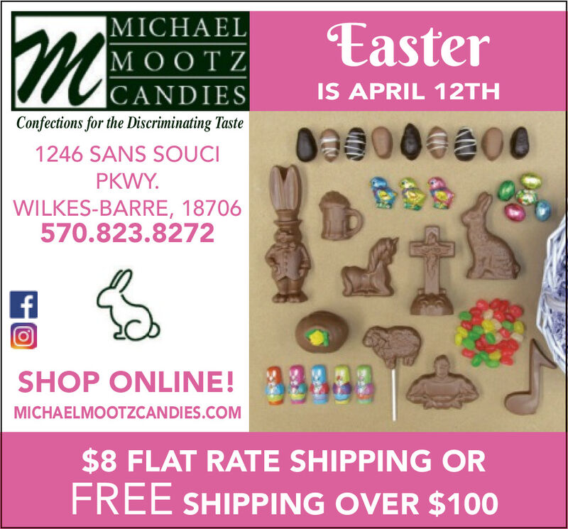 |MICHAELMOOTZ|CANDIESEasterIS APRIL 12THConfections for the Discriminating Tastee6001246 SANS SOUCIPKWY.WILKES-BARRE, 18706570.823.8272SHOP ONLINE!MICHAELMOOTZCANDIES.COM$8 FLAT RATE SHIPPING ORFREE SHIPPING OVER $100 |MICHAEL MOOTZ |CANDIES Easter IS APRIL 12TH Confections for the Discriminating Taste e600 1246 SANS SOUCI PKWY. WILKES-BARRE, 18706 570.823.8272 SHOP ONLINE! MICHAELMOOTZCANDIES.COM $8 FLAT RATE SHIPPING OR FREE SHIPPING OVER $100