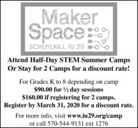 MakerSpaceSCHUYLKILL IU 29Attend Half-Day STEM Summer CampsOr Stay for 2 Camps for a discount rate!For Grades K to 8 depending on camp$90.00 for ½ day sessions$160.00 if registering for 2 camps.Register by March 31, 2020 for a discount rate.For more info, visit www.iu29.org/campor call 570-544-9131 ext 1276 Maker Space SCHUYLKILL IU 29 Attend Half-Day STEM Summer Camps Or Stay for 2 Camps for a discount rate! For Grades K to 8 depending on camp $90.00 for ½ day sessions $160.00 if registering for 2 camps. Register by March 31, 2020 for a discount rate. For more info, visit www.iu29.org/camp or call 570-544-9131 ext 1276