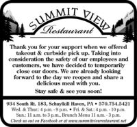 SUMMIT VIEWSIRestaurantThank you for your support when we offeredtakeout & curbside pick up. Taking intoconsideration the safety of our employees andcustomers, we have decided to temporarilyclose our doors. We are already lookingforward to the day we reopen and share adelicious meal with you.Stay safe & see you soon!934 South Rt. 183, Schuylkill Haven, PA  570.754.5421Wed. & Thur.: 4 p.m. - 9 p.m.  Fri. & Sat.: 4 p.m. - 10 p.m.Sun.: 11 a.m. to 3 p.m., Brunch Menu 11 a.m. - 3 p.m.Check us out on Facebook or at www.summitviewrestaurant.net SUMMIT VIEW SI Restaurant Thank you for your support when we offered takeout & curbside pick up. Taking into consideration the safety of our employees and customers, we have decided to temporarily close our doors. We are already looking forward to the day we reopen and share a delicious meal with you. Stay safe & see you soon! 934 South Rt. 183, Schuylkill Haven, PA  570.754.5421 Wed. & Thur.: 4 p.m. - 9 p.m.  Fri. & Sat.: 4 p.m. - 10 p.m. Sun.: 11 a.m. to 3 p.m., Brunch Menu 11 a.m. - 3 p.m. Check us out on Facebook or at www.summitviewrestaurant.net