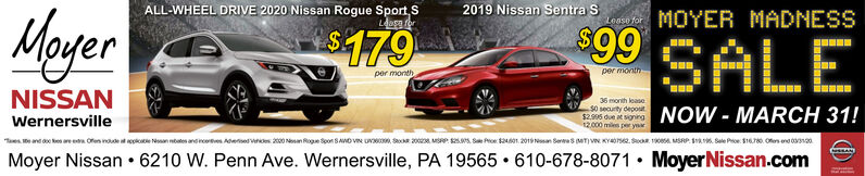 ALL-WHEEL DRIVE 2020 Nissan Rogue Sport,S2019 Nissan Sentra SMayerLdaga fornosofor MOYER MADNESS$99SALE%$4$179por monthper monthNISSAN36 month lease50 security depost$2.906 due at signing12.000 miles per yeNOW - MARCH 31!WernersvilleTaes eand d es areeta Ofen inoudecooe Nsan nbates andinceres Adersel vdes 2000 Nan Rogue pon SANO VIN UN , SR 20 MS S. S Poe 01. 201 Nssan Seras MTv KYOse. SR Tes. MSRP k. Sale Poe S16r. Oesend naoMoyer Nissan  6210 W. Penn Ave. Wernersville, PA 19565  610-678-8071  MoyerNissan.com ALL-WHEEL DRIVE 2020 Nissan Rogue Sport,S 2019 Nissan Sentra S Mayer Ldaga for nosofor MOYER MADNESS $99 SALE %$4 $179 por month per month NISSAN 36 month lease 50 security depost $2.906 due at signing 12.000 miles per ye NOW - MARCH 31! Wernersville Taes eand d es areeta Ofen inoudecooe Nsan nbates andinceres Adersel vdes 2000 Nan Rogue pon SANO VIN UN , SR 20 MS S. S Poe 01. 201 Nssan Seras MTv KYOse. SR Tes. MSRP k. Sale Poe S16r. Oesend nao Moyer Nissan  6210 W. Penn Ave. Wernersville, PA 19565  610-678-8071  MoyerNissan.com