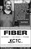 I have KCTC Internet and TVand my whole family loves it.We don't have to worry aboutthe TV or Internet going outduring storms. Internet speedis fast and reliable. Thewireless network reachesupstairs and downstairs withease. I have had otherInternet and televisionproviders and I wouldrecommend KCTC over any ofthem.David WarthResidential & BusinessLebowski's Rock -n- BowlWE'RE HERE WE'RE REAL WE'RE LOCAL!FIBERINTERNET I HD VIDEO | PHONEKCTCKALONA COCOPERATIVE TECHNOLOGY COMPANYKCTCWashington.com | 1-844-400-5282 I have KCTC Internet and TV and my whole family loves it. We don't have to worry about the TV or Internet going out during storms. Internet speed is fast and reliable. The wireless network reaches upstairs and downstairs with ease. I have had other Internet and television providers and I would recommend KCTC over any of them. David Warth Residential & Business Lebowski's Rock -n- Bowl WE'RE HERE WE'RE REAL WE'RE LOCAL! FIBER INTERNET I HD VIDEO | PHONE KCTC KALONA COCOPERATIVE TECHNOLOGY COMPANY KCTCWashington.com | 1-844-400-5282